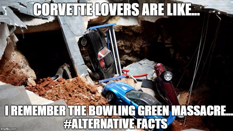 CORVETTE LOVERS ARE LIKE... #ALTERNATIVE FACTS I REMEMBER THE BOWLING GREEN MASSACRE... | image tagged in corvette,bowling green massacre,alternative facts | made w/ Imgflip meme maker