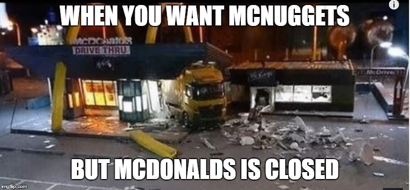This is every person who wants MCNuggets | WHEN YOU WANT MCNUGGETS BUT MCDONALDS IS CLOSED | image tagged in mcnuggets,truck,mcdonalds,drivethru,funny | made w/ Imgflip meme maker