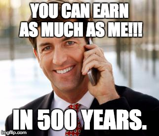 Arrogant Rich Man |  YOU CAN EARN AS MUCH AS ME!!! IN 500 YEARS. | image tagged in memes,arrogant rich man | made w/ Imgflip meme maker
