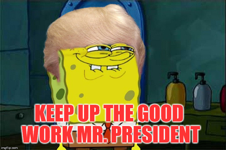 KEEP UP THE GOOD WORK MR. PRESIDENT | made w/ Imgflip meme maker