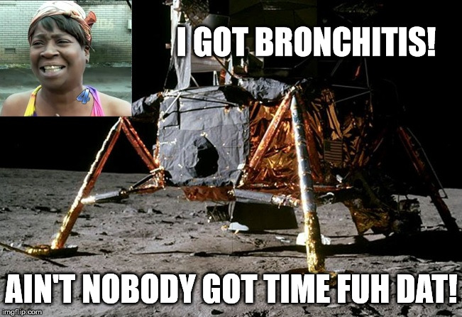 Lunar Module |  I GOT BRONCHITIS! AIN'T NOBODY GOT TIME FUH DAT! | image tagged in memes,sweet brown,fake moon landing,moon hoax,flat earth,apollo missions | made w/ Imgflip meme maker