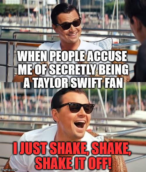 WHEN PEOPLE ACCUSE ME OF SECRETLY BEING A TAYLOR SWIFT FAN I JUST SHAKE, SHAKE, SHAKE IT OFF! | made w/ Imgflip meme maker