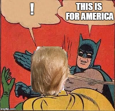 ! THIS IS FOR AMERICA | image tagged in memes,batman slapping robin,donald trump,trump | made w/ Imgflip meme maker