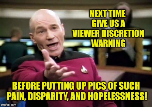 Picard Wtf Meme | NEXT TIME GIVE US A VIEWER DISCRETION WARNING BEFORE PUTTING UP PICS OF SUCH PAIN, DISPARITY, AND HOPELESSNESS! | image tagged in memes,picard wtf | made w/ Imgflip meme maker