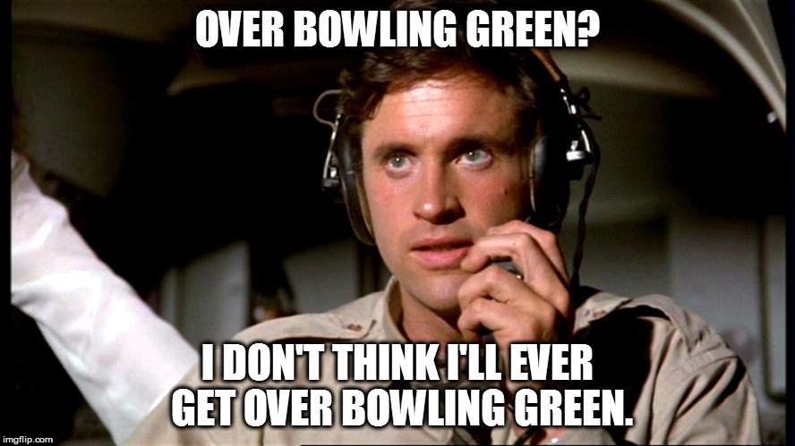 Airplane Bowling Green | OVER BOWLING GREEN? I DON'T THINK I'LL EVER GET OVER BOWLING GREEN. | image tagged in bowling green massacre,bowling green | made w/ Imgflip meme maker