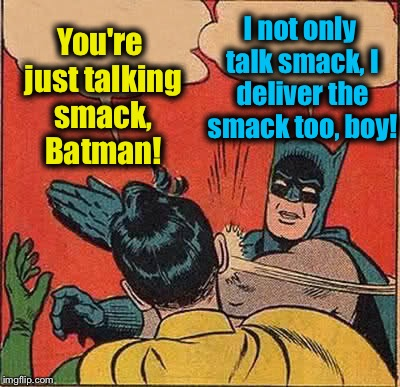 Batman Slapping Robin Meme | You're just talking smack, Batman! I not only talk smack, I deliver the smack too, boy! | image tagged in memes,batman slapping robin,evilmandoevil,funny | made w/ Imgflip meme maker