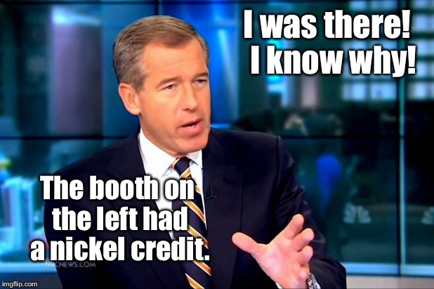 I was there!  I know why! The booth on the left had a nickel credit. | made w/ Imgflip meme maker