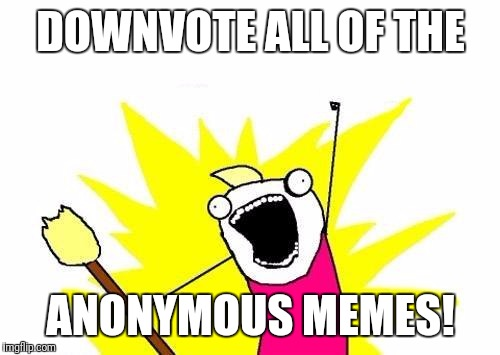 X All The Y Meme | DOWNVOTE ALL OF THE ANONYMOUS MEMES! | image tagged in memes,x all the y | made w/ Imgflip meme maker