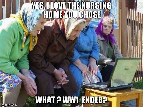 Babushkas On Facebook |  YES, I LOVE THE NURSING HOME YOU CHOSE; WHAT ? WW1  ENDED? | image tagged in memes,babushkas on facebook | made w/ Imgflip meme maker