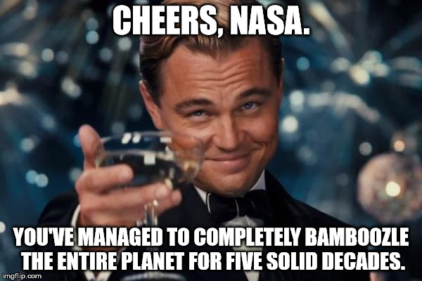 Leonardo Dicaprio Cheers |  CHEERS, NASA. YOU'VE MANAGED TO COMPLETELY BAMBOOZLE THE ENTIRE PLANET FOR FIVE SOLID DECADES. | image tagged in memes,nasa lies,moon hoax,apollo missions,armstrong,flat earth | made w/ Imgflip meme maker