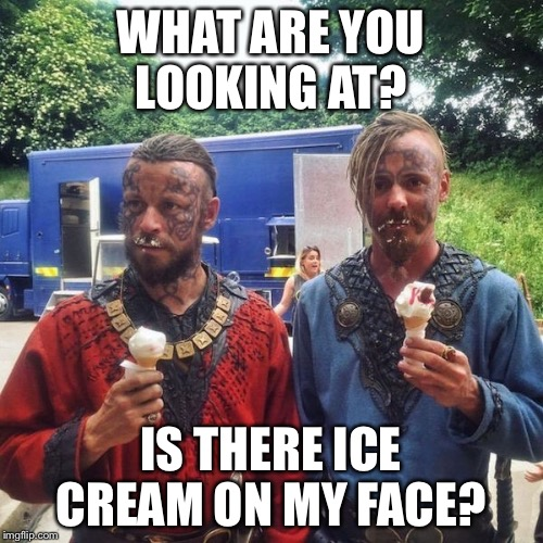 Vikings  |  WHAT ARE YOU LOOKING AT? IS THERE ICE CREAM ON MY FACE? | image tagged in vikings | made w/ Imgflip meme maker