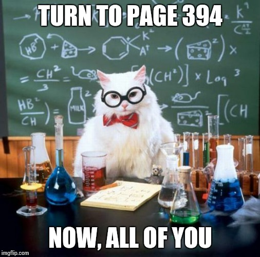 Chemistry Cat Meme | TURN TO PAGE 394 NOW, ALL OF YOU | image tagged in memes,chemistry cat | made w/ Imgflip meme maker