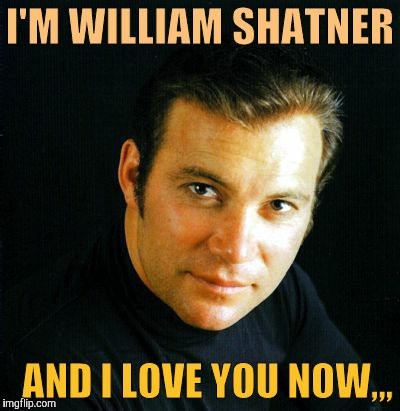 Shatner would like to say,,, | I'M WILLIAM SHATNER AND I LOVE YOU NOW,,, | image tagged in shatner would like to say | made w/ Imgflip meme maker