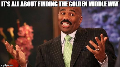 Steve Harvey Meme | IT'S ALL ABOUT FINDING THE GOLDEN MIDDLE WAY | image tagged in memes,steve harvey | made w/ Imgflip meme maker