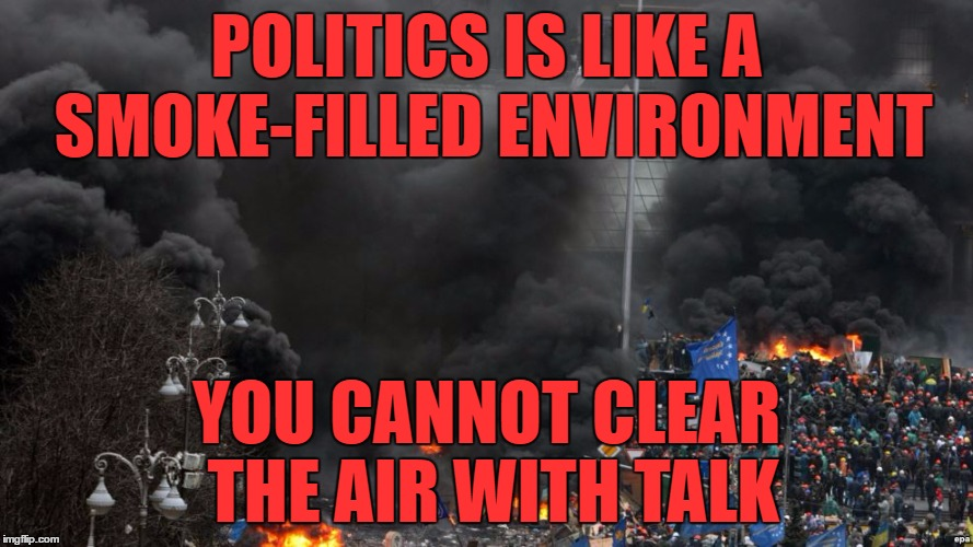 Actions speak louder than words | POLITICS IS LIKE A SMOKE-FILLED ENVIRONMENT YOU CANNOT CLEAR THE AIR WITH TALK | image tagged in politics,smoke,debate,actions speak louder than words,meme,political meme | made w/ Imgflip meme maker