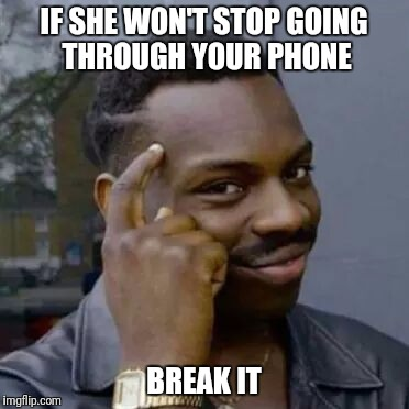 IF SHE WON'T STOP GOING THROUGH YOUR PHONE BREAK IT | image tagged in memes,funny memes,knowledge guy,original meme,so true memes,political meme | made w/ Imgflip meme maker