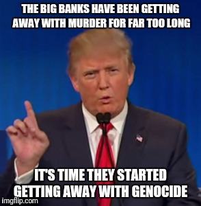 Goodbye Glass Steagall. Goodbye CFPB. | THE BIG BANKS HAVE BEEN GETTING AWAY WITH MURDER FOR FAR TOO LONG IT'S TIME THEY STARTED GETTING AWAY WITH GENOCIDE | image tagged in suckers,believed me,screwed | made w/ Imgflip meme maker
