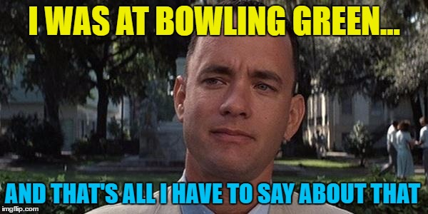 Never forget | I WAS AT BOWLING GREEN... AND THAT'S ALL I HAVE TO SAY ABOUT THAT | image tagged in forrest gump,memes,bowling green,bowling green massacre,alternative facts,kellyanne conway | made w/ Imgflip meme maker