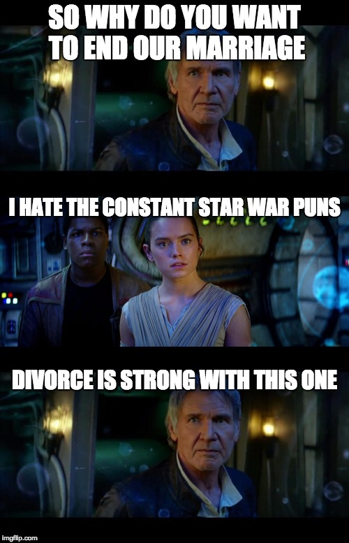 It's True All of It Han Solo Meme | SO WHY DO YOU WANT TO END OUR MARRIAGE I HATE THE CONSTANT STAR WAR PUNS DIVORCE IS STRONG WITH THIS ONE | image tagged in memes,it's true all of it han solo | made w/ Imgflip meme maker