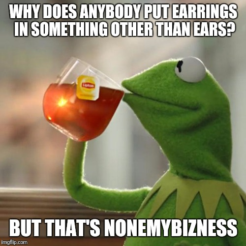 But Thats None Of My Business Meme | WHY DOES ANYBODY PUT EARRINGS IN SOMETHING OTHER THAN EARS? BUT THAT'S NONEMYBIZNESS | image tagged in memes,but thats none of my business,kermit the frog | made w/ Imgflip meme maker