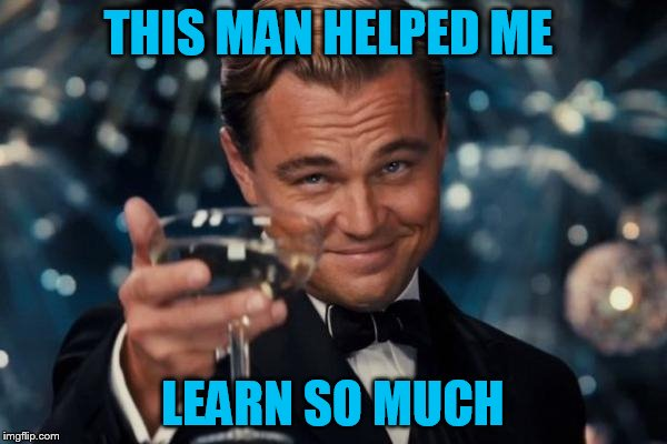 Leonardo Dicaprio Cheers Meme | THIS MAN HELPED ME LEARN SO MUCH | image tagged in memes,leonardo dicaprio cheers | made w/ Imgflip meme maker