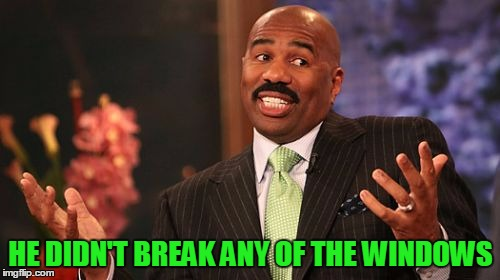 Steve Harvey Meme | HE DIDN'T BREAK ANY OF THE WINDOWS | image tagged in memes,steve harvey | made w/ Imgflip meme maker
