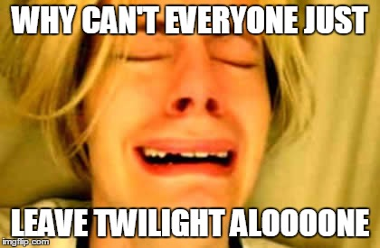 WHY CAN'T EVERYONE JUST LEAVE TWILIGHT ALOOOONE | made w/ Imgflip meme maker