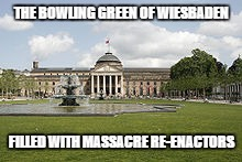 Bowling Green | THE BOWLING GREEN OF WIESBADEN FILLED WITH MASSACRE RE-ENACTORS | image tagged in bowling green | made w/ Imgflip meme maker