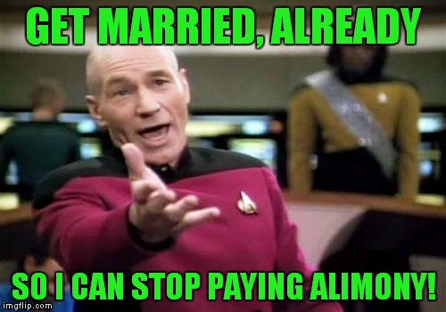 Picard Wtf Meme | GET MARRIED, ALREADY SO I CAN STOP PAYING ALIMONY! | image tagged in memes,picard wtf | made w/ Imgflip meme maker