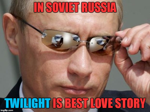 IN SOVIET RUSSIA TWILIGHT IS BEST LOVE STORY TWILIGHT | made w/ Imgflip meme maker