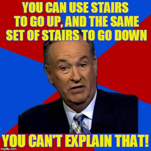 YOU CAN USE STAIRS TO GO UP, AND THE SAME SET OF STAIRS TO GO DOWN YOU CAN'T EXPLAIN THAT! | made w/ Imgflip meme maker