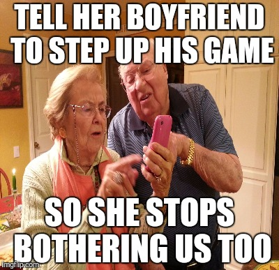 TELL HER BOYFRIEND TO STEP UP HIS GAME SO SHE STOPS BOTHERING US TOO | made w/ Imgflip meme maker
