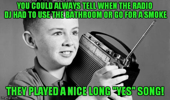 "YOU COULD ALWAYS TELL WHEN THE RADIO DJ HAD TO USE THE BATHROOM OR GO FOR A SMOKE THEY PLAYED A NICE LONG ""YES"" SONG! 