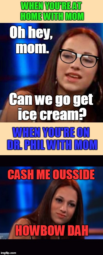 WHEN YOU'RE AT HOME WITH MOM HOWBOW DAH CASH ME OUSSIDE WHEN YOU'RE ON DR. PHIL WITH MOM Can we go get ice cream? Oh hey, mom. | made w/ Imgflip meme maker