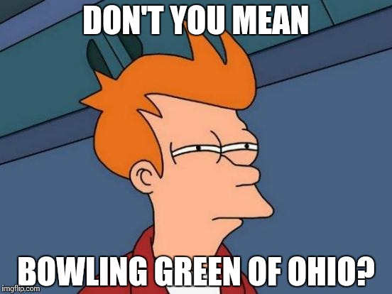 Futurama Fry Meme | DON'T YOU MEAN BOWLING GREEN OF OHIO? | image tagged in memes,futurama fry | made w/ Imgflip meme maker