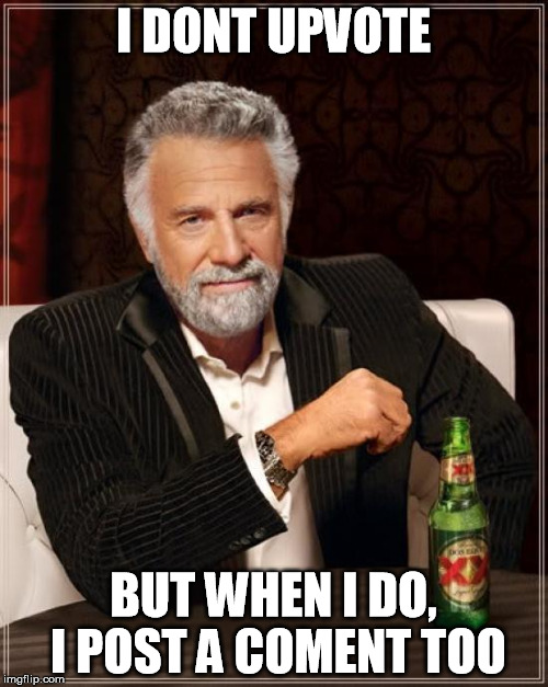 The Most Interesting Man In The World Meme | I DONT UPVOTE BUT WHEN I DO, I POST A COMENT TOO | image tagged in memes,the most interesting man in the world | made w/ Imgflip meme maker