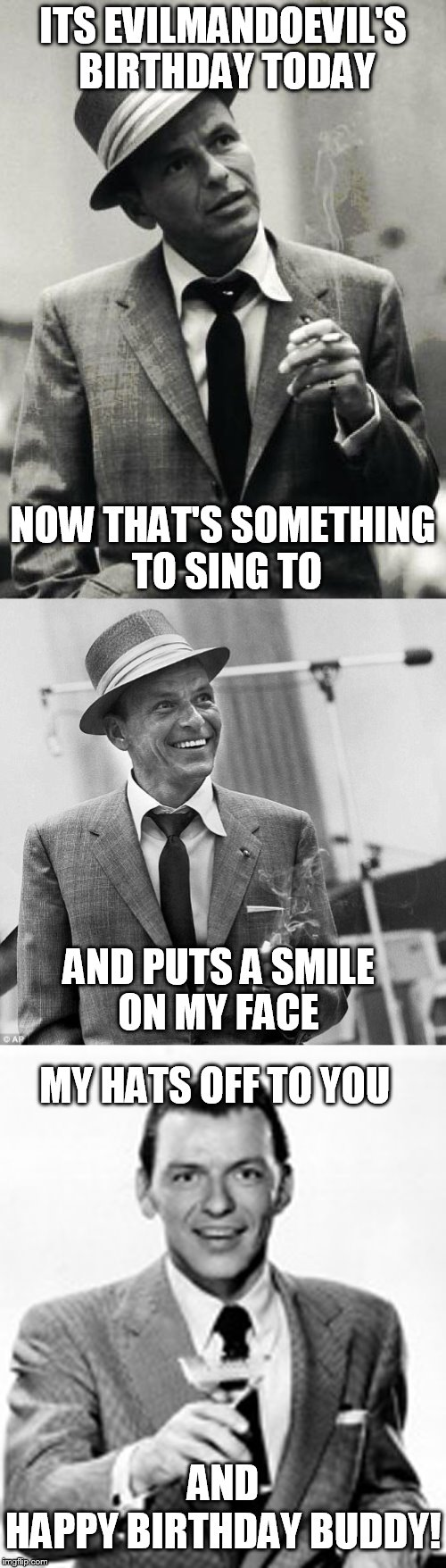 I don't do birthday memes often, but when I do its evilmandoevil's birthday! | ITS EVILMANDOEVIL'S BIRTHDAY TODAY AND PUTS A SMILE ON MY FACE HAPPY BIRTHDAY BUDDY! MY HATS OFF TO YOU NOW THAT'S SOMETHING TO SING TO AND | image tagged in memes,evilmandoevil,birthday,frank sinatra,happy birthday,celebration | made w/ Imgflip meme maker