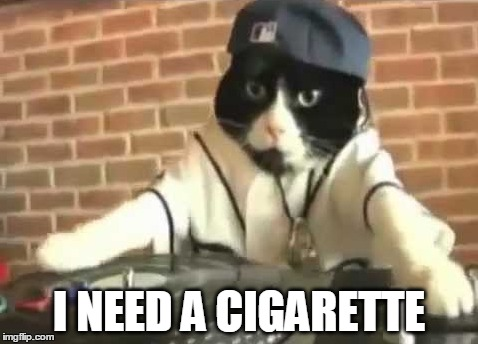 I NEED A CIGARETTE | made w/ Imgflip meme maker