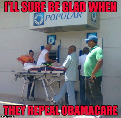 Repeal Obamacare!!! | I'LL SURE BE GLAD WHEN THEY REPEAL OBAMACARE | image tagged in obamacare,memes,repeal obamacare,funny,atm machine | made w/ Imgflip meme maker