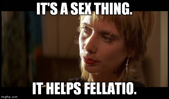 IT'S A SEX THING. IT HELPS FELLATIO. | made w/ Imgflip meme maker