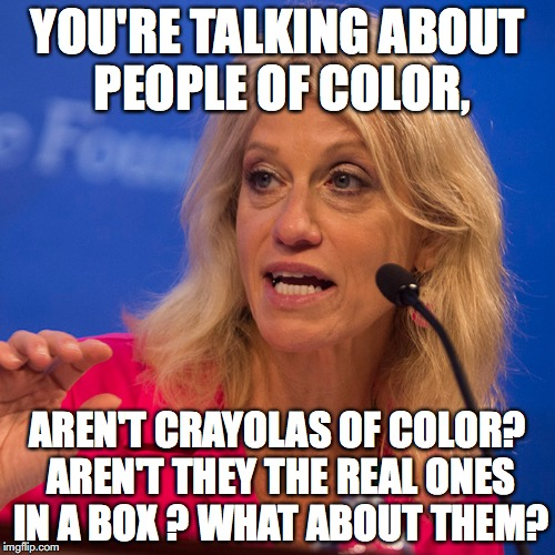 kellyanne | YOU'RE TALKING ABOUT PEOPLE OF COLOR, AREN'T CRAYOLAS OF COLOR? AREN'T THEY THE REAL ONES IN A BOX ? WHAT ABOUT THEM? | image tagged in kellyanne | made w/ Imgflip meme maker