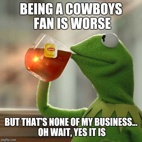 But Thats None Of My Business Meme | BEING A COWBOYS FAN IS WORSE BUT THAT'S NONE OF MY BUSINESS... OH WAIT, YES IT IS | image tagged in memes,but thats none of my business,kermit the frog | made w/ Imgflip meme maker