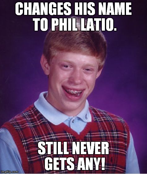 Thanks to damagedgood for the idea on this one! | CHANGES HIS NAME TO PHIL LATIO. STILL NEVER GETS ANY! | image tagged in memes,bad luck brian | made w/ Imgflip meme maker