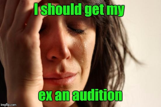 First World Problems Meme | I should get my ex an audition | image tagged in memes,first world problems | made w/ Imgflip meme maker