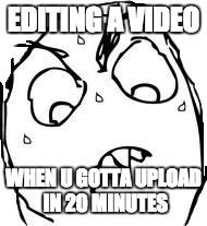 Sweaty Concentrated Rage Face |  EDITING A VIDEO; WHEN U GOTTA UPLOAD IN 20 MINUTES | image tagged in memes,sweaty concentrated rage face | made w/ Imgflip meme maker