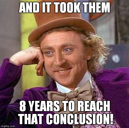 Creepy Condescending Wonka Meme | AND IT TOOK THEM 8 YEARS TO REACH THAT CONCLUSION! | image tagged in memes,creepy condescending wonka | made w/ Imgflip meme maker
