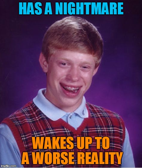 Bad Luck Brian Meme | HAS A NIGHTMARE WAKES UP TO A WORSE REALITY | image tagged in memes,bad luck brian | made w/ Imgflip meme maker