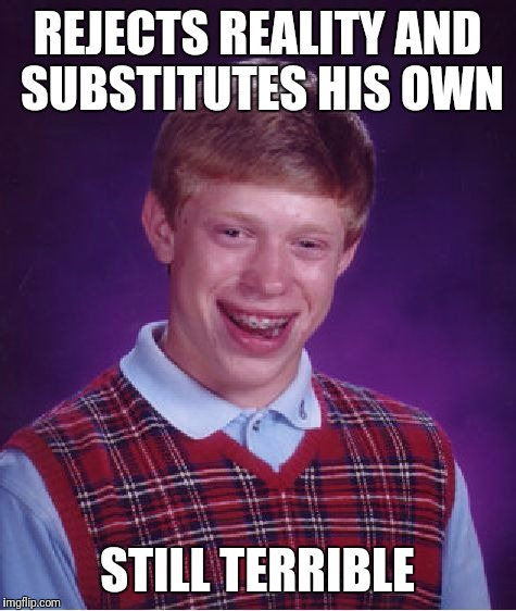 Bad Luck Brian Meme | REJECTS REALITY AND SUBSTITUTES HIS OWN STILL TERRIBLE | image tagged in memes,bad luck brian | made w/ Imgflip meme maker