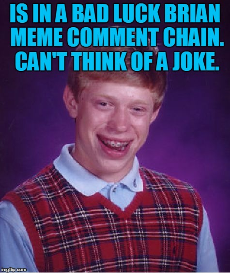 Bad Luck Brian Meme | IS IN A BAD LUCK BRIAN MEME COMMENT CHAIN. CAN'T THINK OF A JOKE. | image tagged in memes,bad luck brian | made w/ Imgflip meme maker