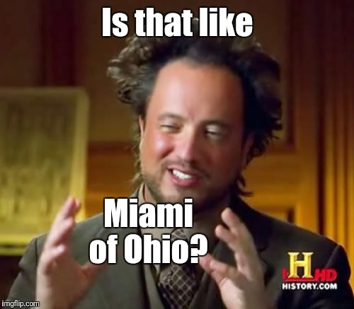 Ancient Aliens Meme | Is that like Miami of Ohio? | image tagged in memes,ancient aliens | made w/ Imgflip meme maker